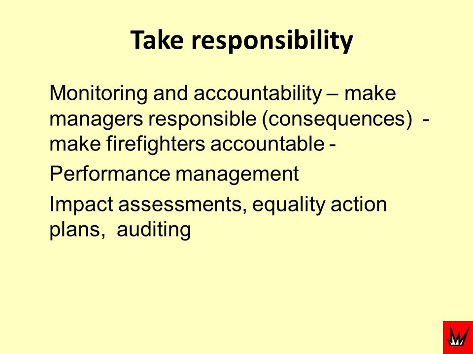 Take responsibility Monitoring and accountability – make managers responsible (consequences) - make firefighters accountable - Performance management Impact assessments, equality action plans, auditing