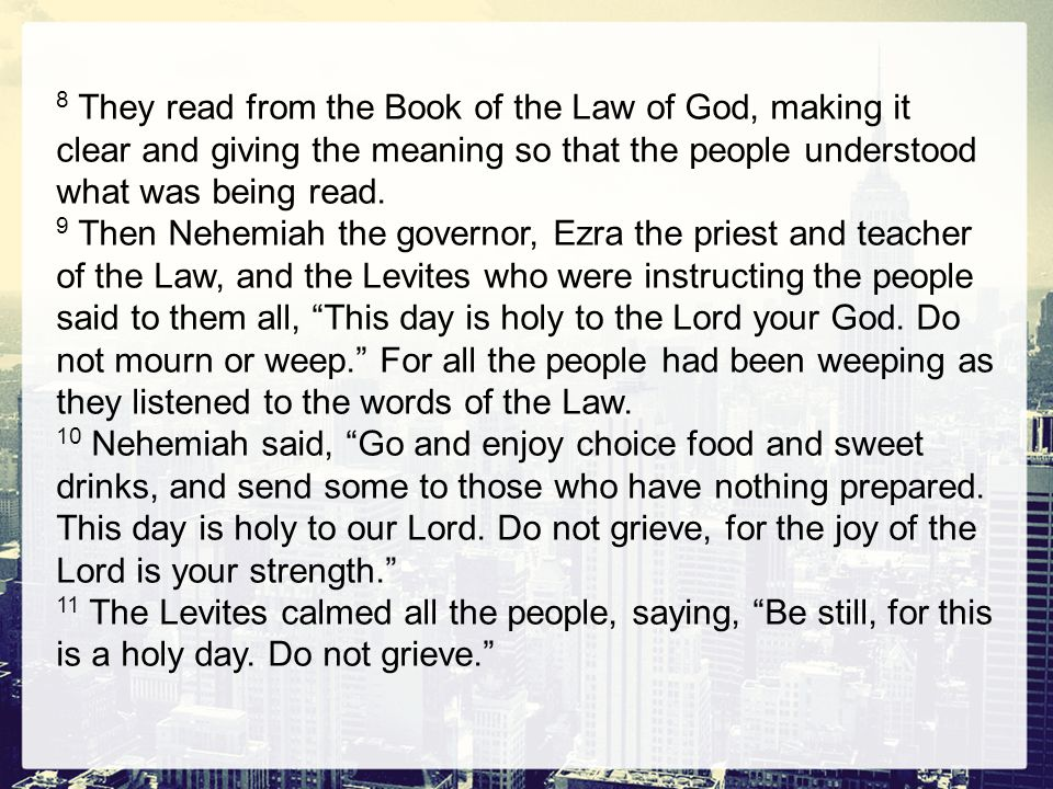 8 They read from the Book of the Law of God, making it clear and giving the meaning so that the people understood what was being read. 9 Then Nehemiah