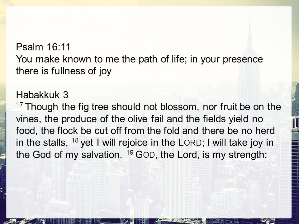 Psalm 16:11 You make known to me the path of life; in your presence there is fullness of joy Habakkuk 3 17 Though the fig tree should not blossom, nor fruit be on the vines, the produce of the olive fail and the fields yield no food, the flock be cut off from the fold and there be no herd in the stalls, 18 yet I will rejoice in the L ORD ; I will take joy in the God of my salvation.