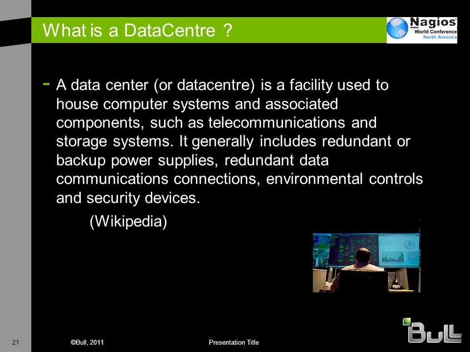 21©Bull, 2011Presentation Title What is a DataCentre ? - A data center (or datacentre) is a facility used to house computer systems and associated com