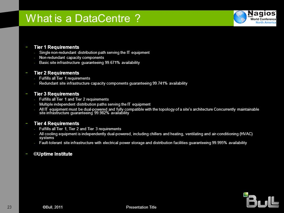 23©Bull, 2011Presentation Title What is a DataCentre ? - Tier 1 Requirements - Single non-redundant distribution path serving the IT equipment - Non-r