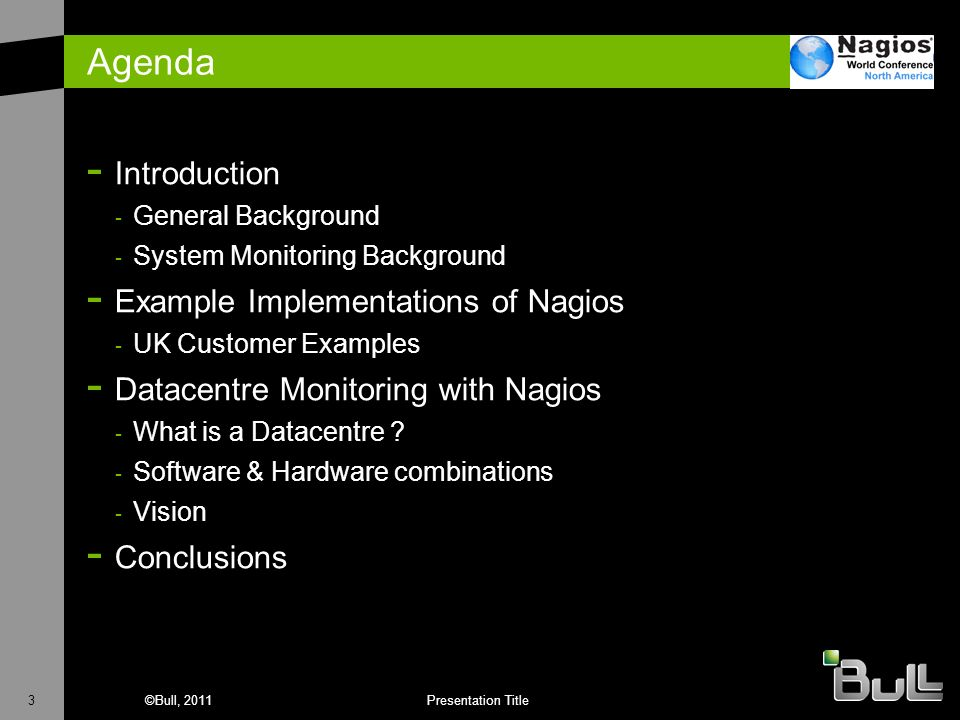 3©Bull, 2011Presentation Title Agenda - Introduction - General Background - System Monitoring Background - Example Implementations of Nagios - UK Cust