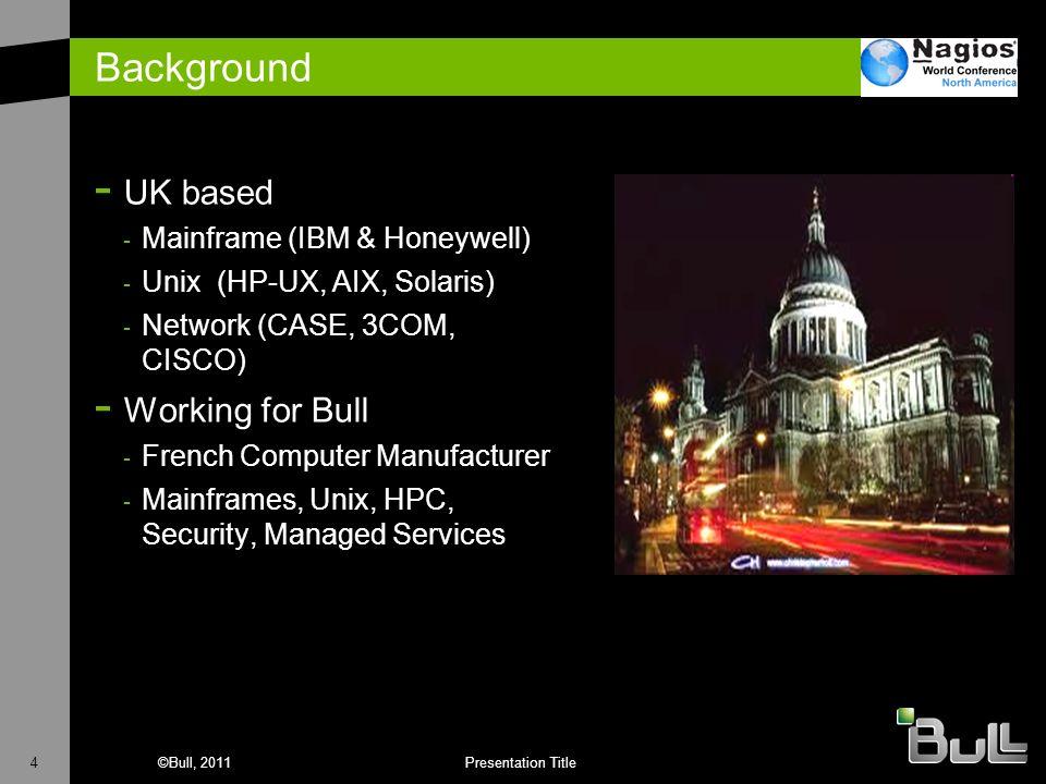 4©Bull, 2011Presentation Title Background - UK based - Mainframe (IBM & Honeywell) - Unix (HP-UX, AIX, Solaris) - Network (CASE, 3COM, CISCO) - Workin