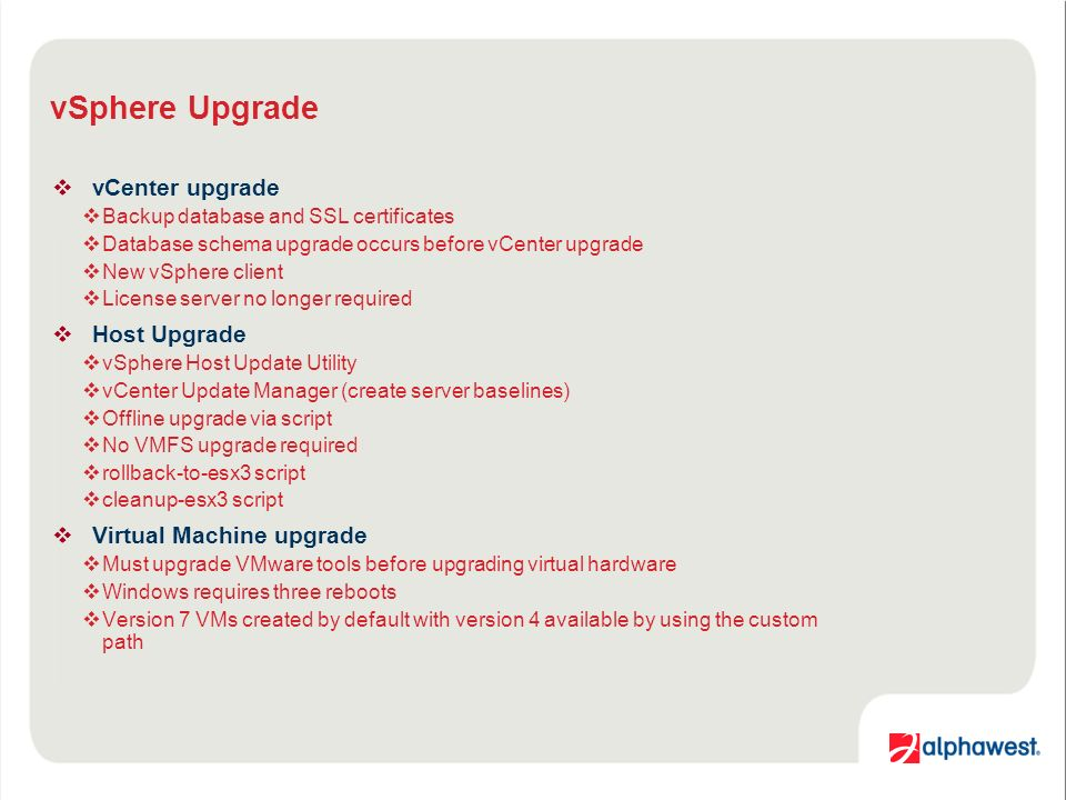 vSphere Upgrade vCenter upgrade Backup database and SSL certificates Database schema upgrade occurs before vCenter upgrade New vSphere client License server no longer required Host Upgrade vSphere Host Update Utility vCenter Update Manager (create server baselines) Offline upgrade via script No VMFS upgrade required rollback-to-esx3 script cleanup-esx3 script Virtual Machine upgrade Must upgrade VMware tools before upgrading virtual hardware Windows requires three reboots Version 7 VMs created by default with version 4 available by using the custom path