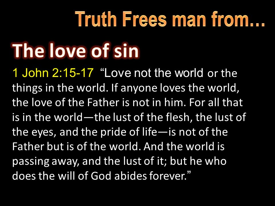 1 John 2:15-17 Love not the world or the things in the world.