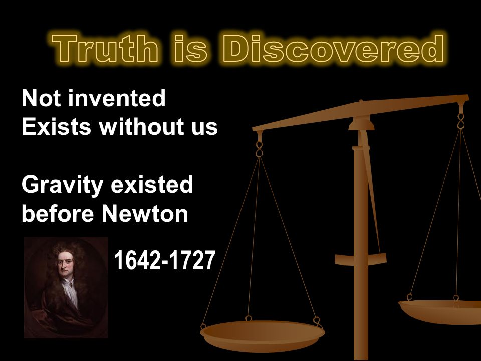 Not invented Exists without us Gravity existed before Newton