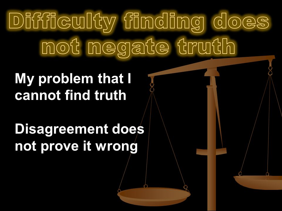 My problem that I cannot find truth Disagreement does not prove it wrong