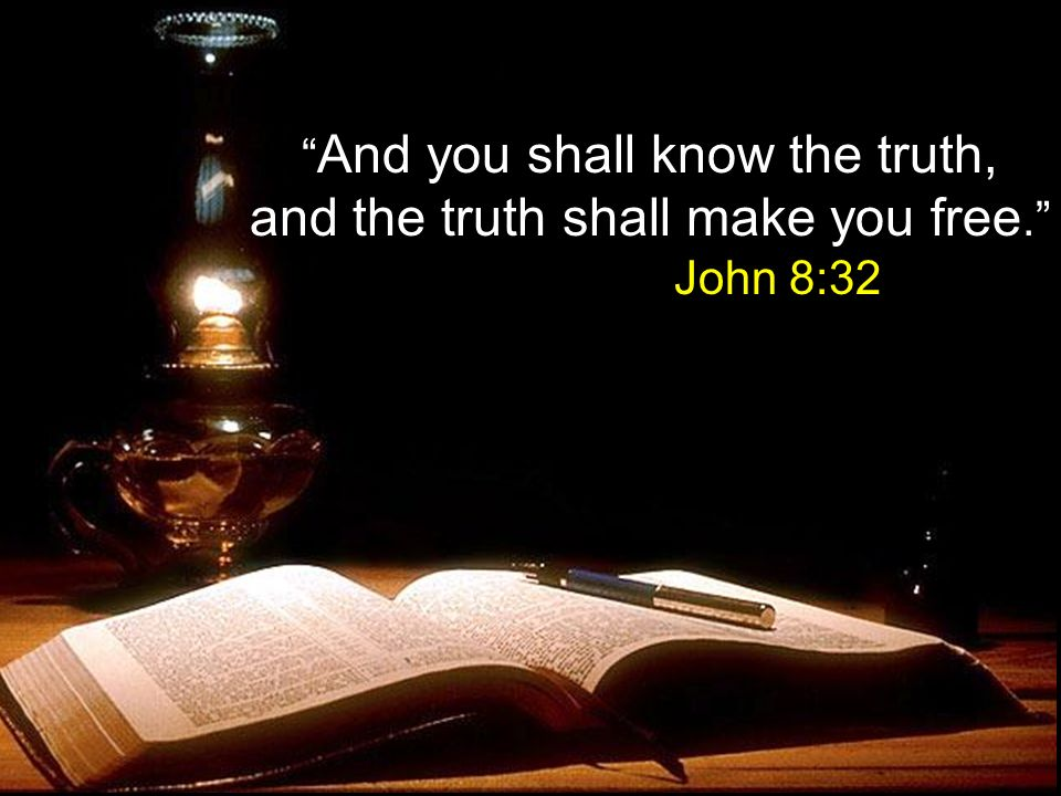 And you shall know the truth, and the truth shall make you free. John 8:32