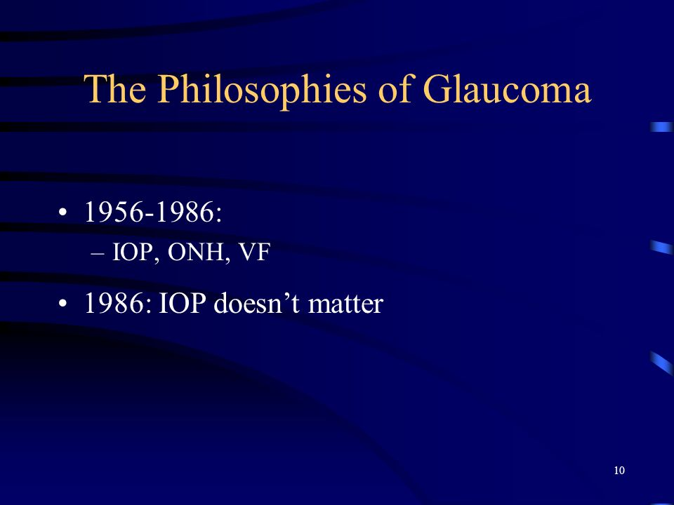 The Philosophies of Glaucoma 1956-1986: –IOP, ONH, VF 1986: IOP doesnt matter 10