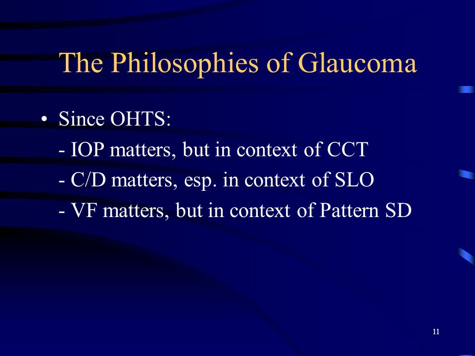 The Philosophies of Glaucoma Since OHTS: - IOP matters, but in context of CCT - C/D matters, esp. in context of SLO - VF matters, but in context of Pa