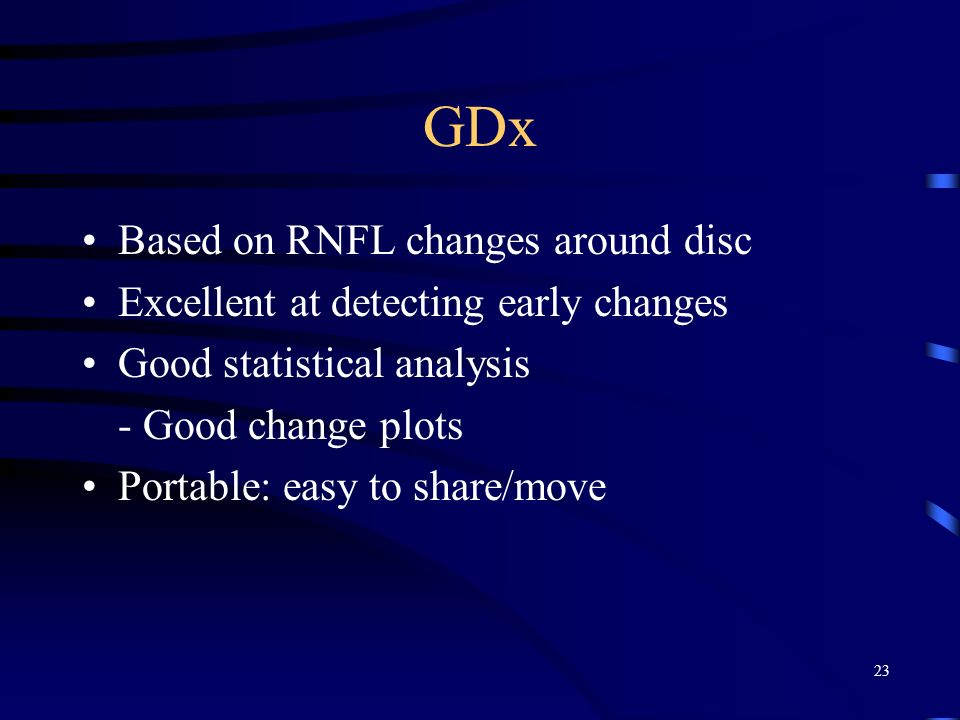 GDx Based on RNFL changes around disc Excellent at detecting early changes Good statistical analysis - Good change plots Portable: easy to share/move 23
