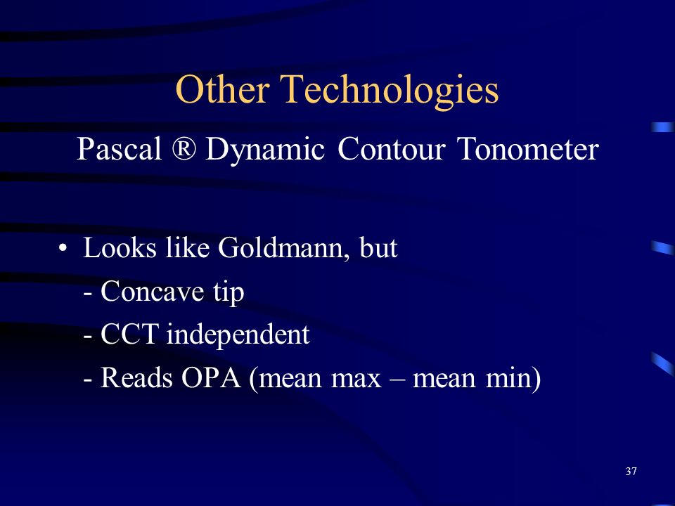 Other Technologies Looks like Goldmann, but - Concave tip - CCT independent - Reads OPA (mean max – mean min) Pascal ® Dynamic Contour Tonometer 37