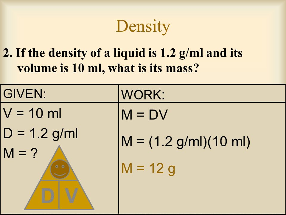 Density 1. If the mass of a rock is 500 g and its volume is 25 cm 3, what is its density? GIVEN: M = 500 g V = 25 cm 3 D = ? D M V WORK : D = M V D =