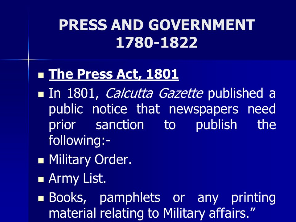 PRESS AND GOVERNMENT 1780-1822 The Press Act, 1801 In 1801, Calcutta Gazette published a public notice that newspapers need prior sanction to publish