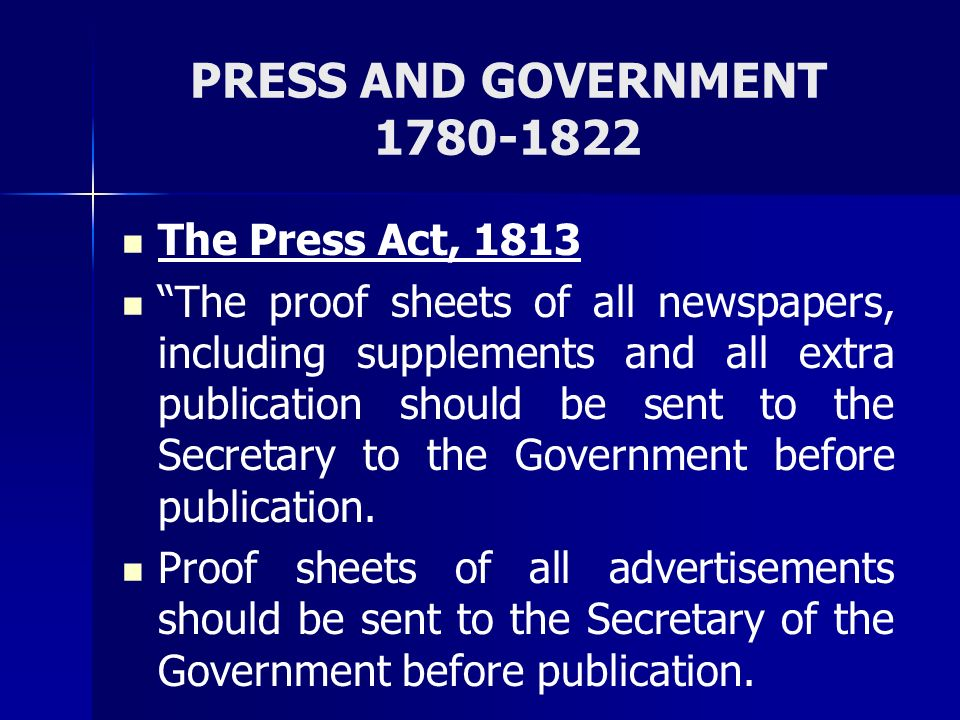 PRESS AND GOVERNMENT 1780-1822 The Press Act, 1813 The proof sheets of all newspapers, including supplements and all extra publication should be sent