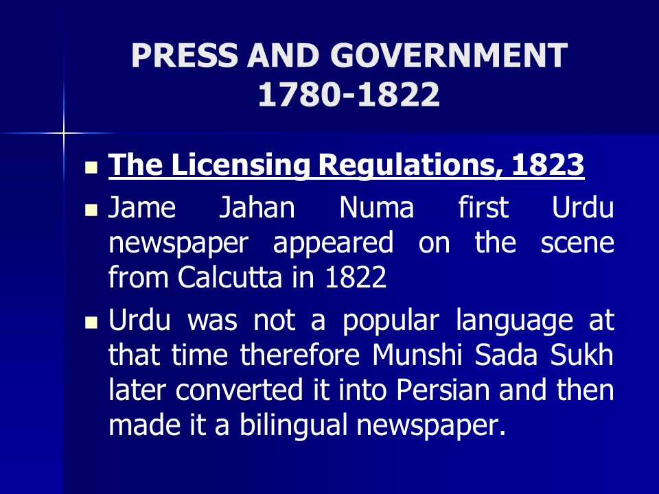 PRESS AND GOVERNMENT 1780-1822 The Licensing Regulations, 1823 Jame Jahan Numa first Urdu newspaper appeared on the scene from Calcutta in 1822 Urdu w