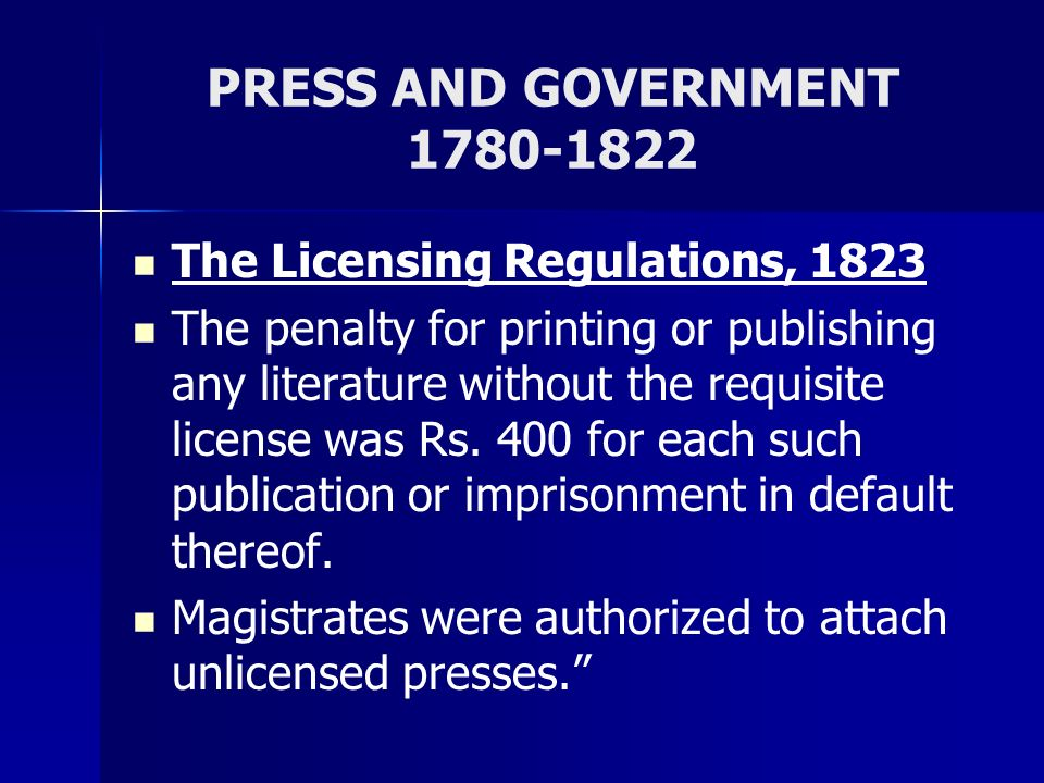 PRESS AND GOVERNMENT 1780-1822 The Licensing Regulations, 1823 The penalty for printing or publishing any literature without the requisite license was