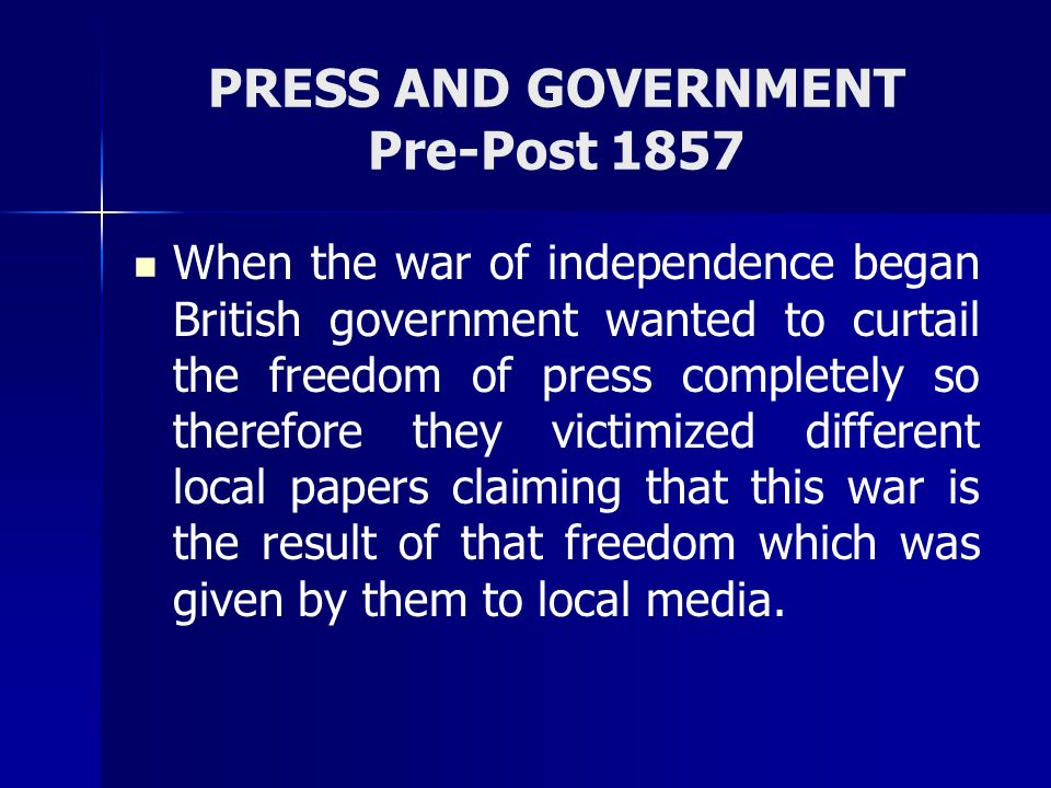 PRESS AND GOVERNMENT Pre-Post 1857 When the war of independence began British government wanted to curtail the freedom of press completely so therefor