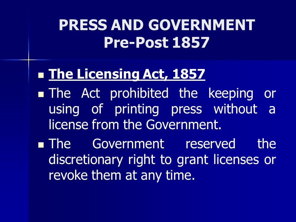 PRESS AND GOVERNMENT Pre-Post 1857 The Licensing Act, 1857 The Act prohibited the keeping or using of printing press without a license from the Govern