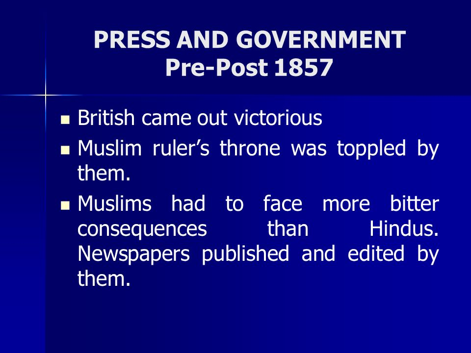 PRESS AND GOVERNMENT Pre-Post 1857 British came out victorious Muslim rulers throne was toppled by them. Muslims had to face more bitter consequences