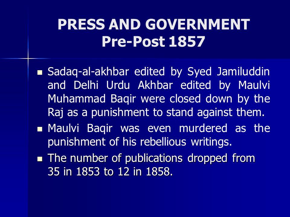 PRESS AND GOVERNMENT Pre-Post 1857 Sadaq-al-akhbar edited by Syed Jamiluddin and Delhi Urdu Akhbar edited by Maulvi Muhammad Baqir were closed down by