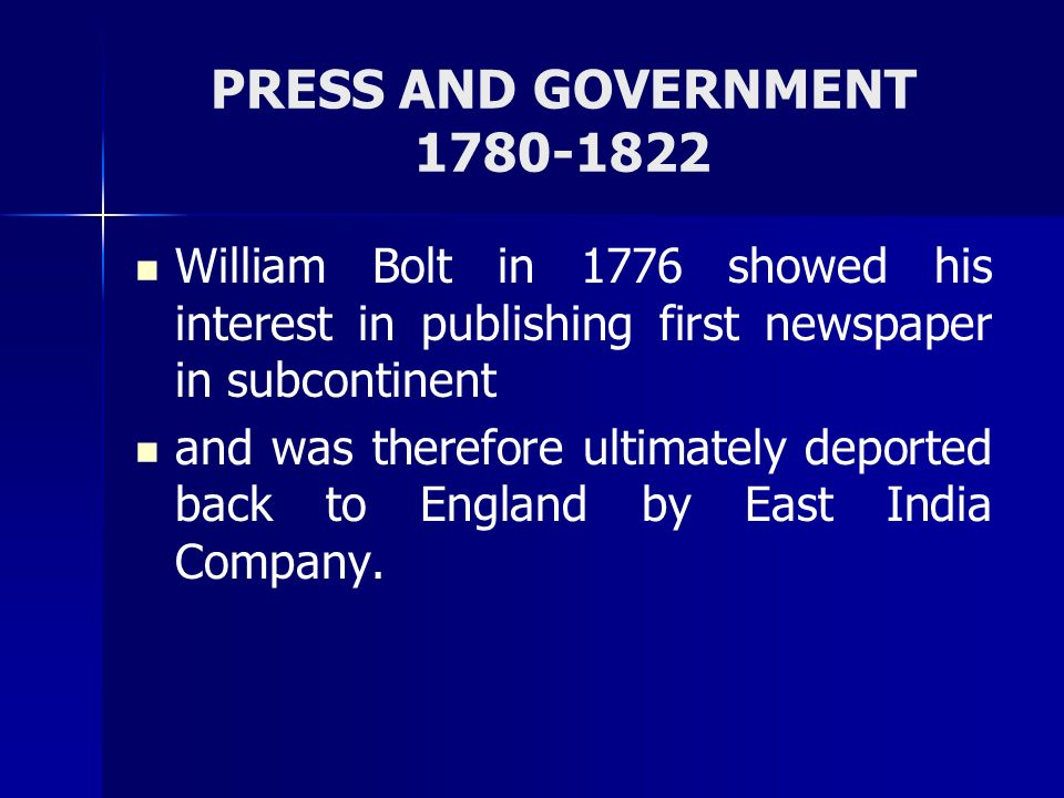 PRESS AND GOVERNMENT 1780-1822 William Bolt in 1776 showed his interest in publishing first newspaper in subcontinent and was therefore ultimately dep