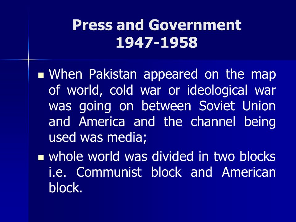 Press and Government 1947-1958 When Pakistan appeared on the map of world, cold war or ideological war was going on between Soviet Union and America a