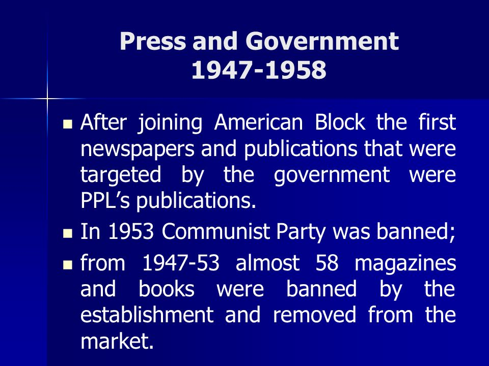 Press and Government 1947-1958 After joining American Block the first newspapers and publications that were targeted by the government were PPLs publi