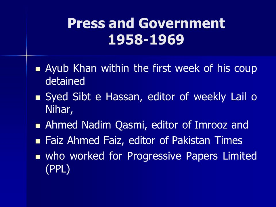 Press and Government 1958-1969 Ayub Khan within the first week of his coup detained Syed Sibt e Hassan, editor of weekly Lail o Nihar, Ahmed Nadim Qas
