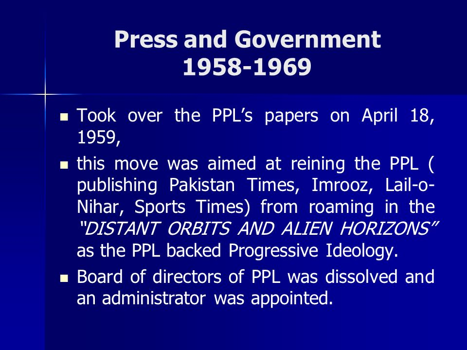 Press and Government 1958-1969 Took over the PPLs papers on April 18, 1959, this move was aimed at reining the PPL ( publishing Pakistan Times, Imrooz