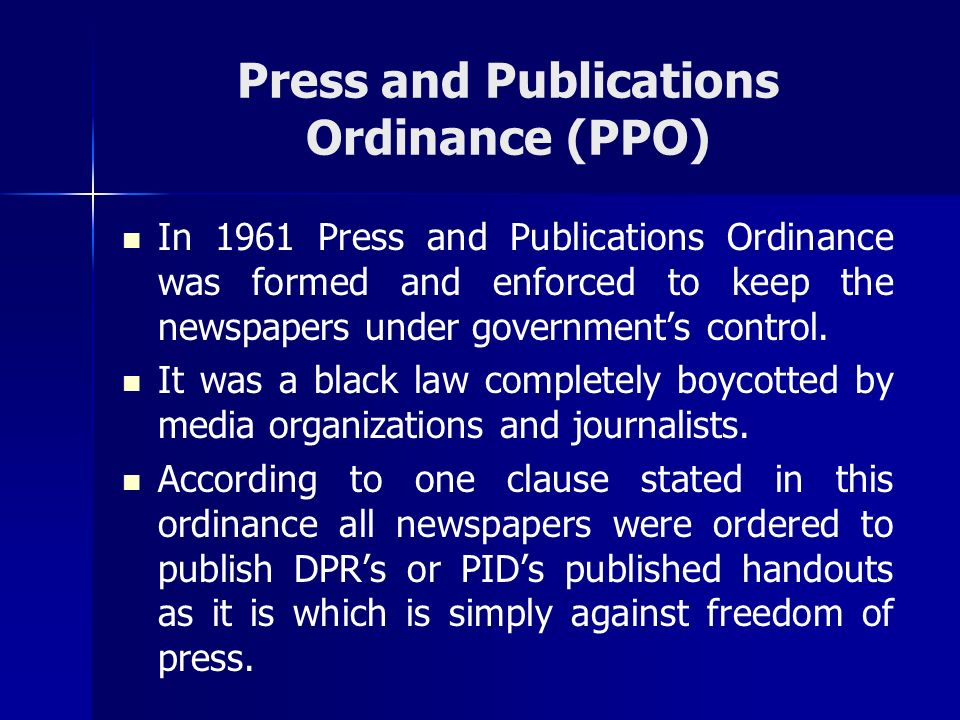 Press and Publications Ordinance (PPO) In 1961 Press and Publications Ordinance was formed and enforced to keep the newspapers under governments contr