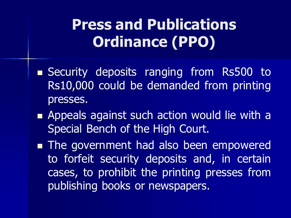 Press and Publications Ordinance (PPO) Security deposits ranging from Rs500 to Rs10,000 could be demanded from printing presses. Appeals against such