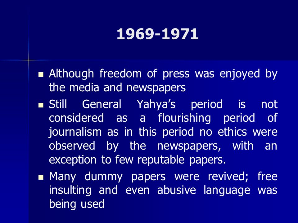 1969-1971 Although freedom of press was enjoyed by the media and newspapers Still General Yahyas period is not considered as a flourishing period of j