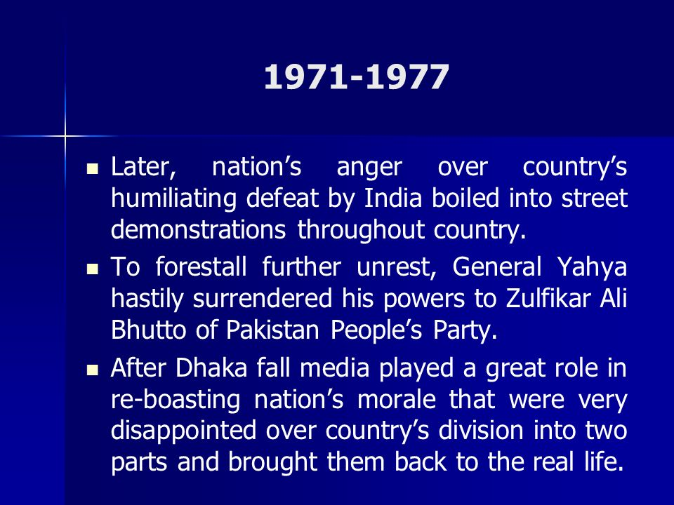 1971-1977 Later, nations anger over countrys humiliating defeat by India boiled into street demonstrations throughout country. To forestall further un