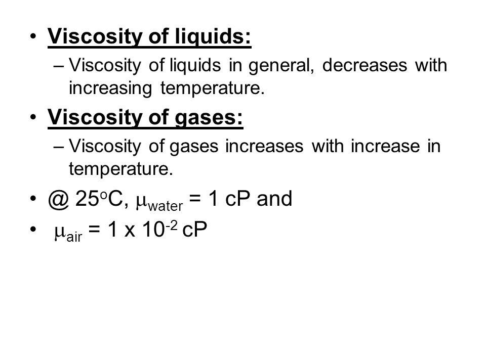 Viscosity of liquids: –Viscosity of liquids in general, decreases with increasing temperature. Viscosity of gases: –Viscosity of gases increases with