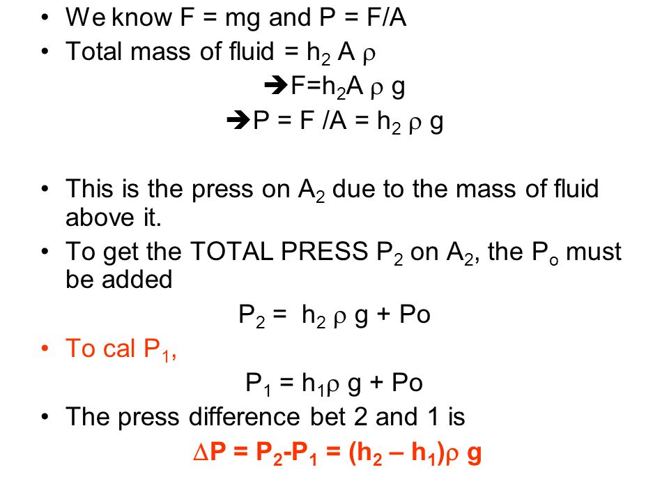 We know F = mg and P = F/A Total mass of fluid = h 2 A F=h 2 A g P = F /A = h 2 g This is the press on A 2 due to the mass of fluid above it. To get t