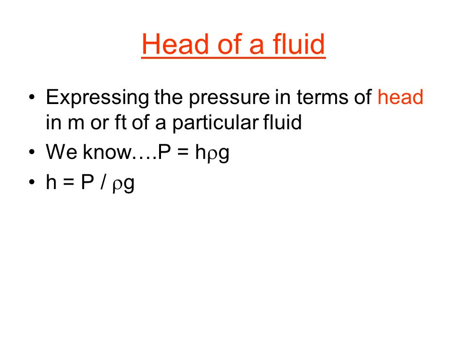 Head of a fluid Expressing the pressure in terms of head in m or ft of a particular fluid We know….P = h g h = P / g