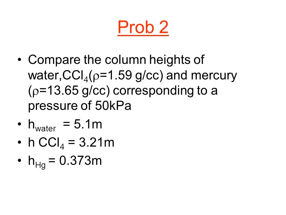 Prob 2 Compare the column heights of water,CCl 4 ( =1.59 g/cc) and mercury ( =13.65 g/cc) corresponding to a pressure of 50kPa h water = 5.1m h CCl 4