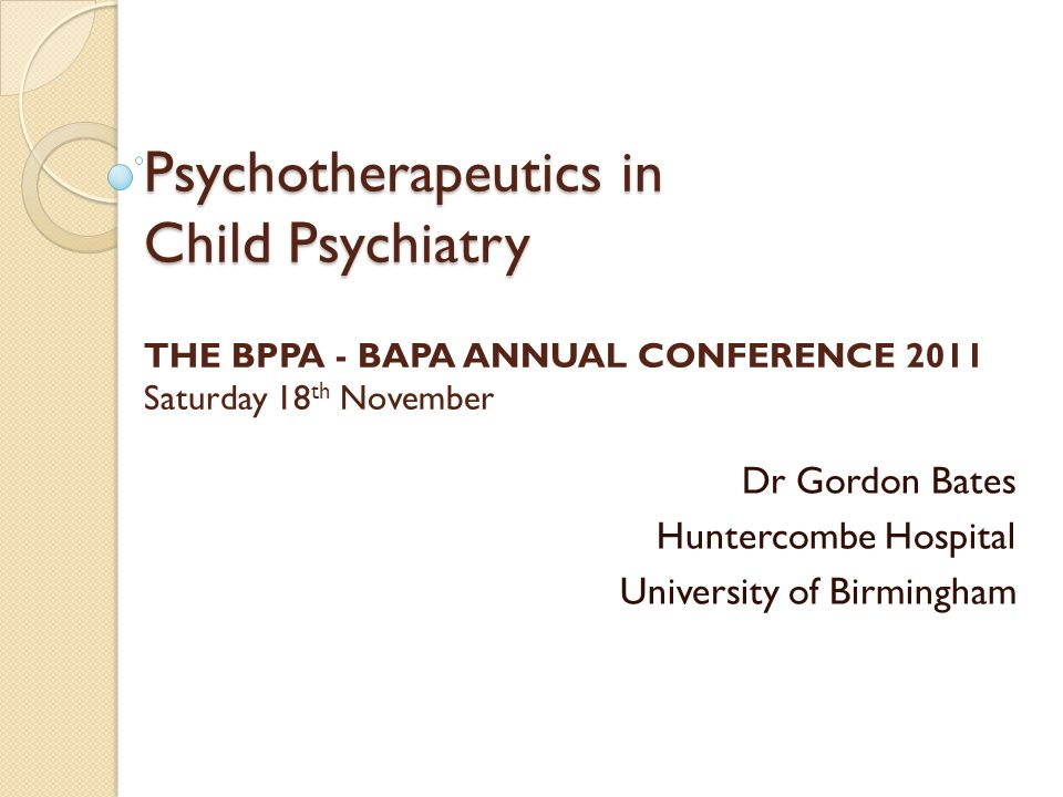Psychotherapeutics in Child Psychiatry Psychotherapeutics in Child Psychiatry THE BPPA - BAPA ANNUAL CONFERENCE 2011 Saturday 18 th November Dr Gordon