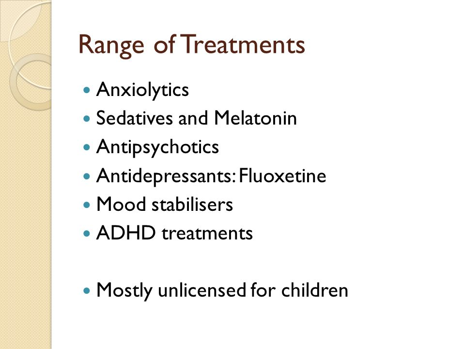 Range of Treatments Anxiolytics Sedatives and Melatonin Antipsychotics Antidepressants: Fluoxetine Mood stabilisers ADHD treatments Mostly unlicensed