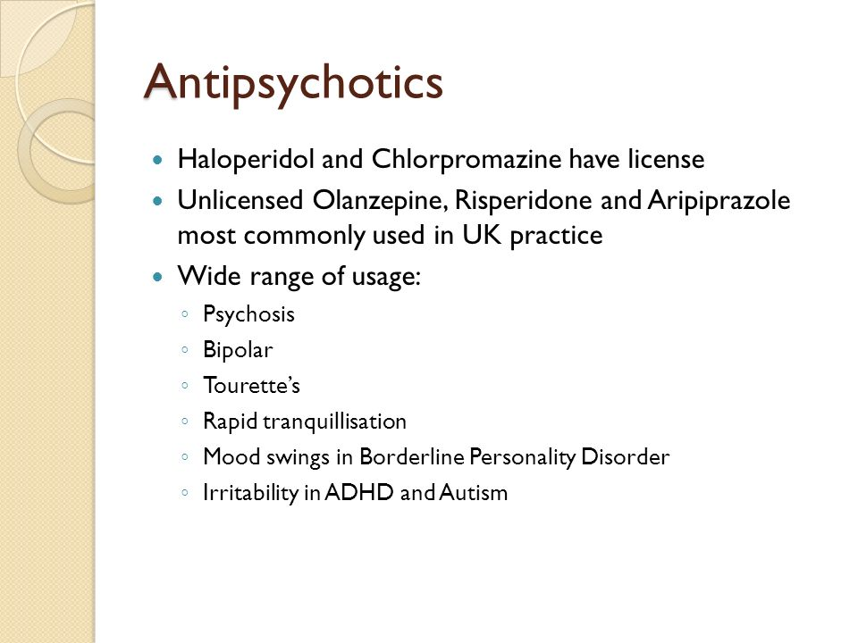 A Antipsychotics Haloperidol and Chlorpromazine have license Unlicensed Olanzepine, Risperidone and Aripiprazole most commonly used in UK practice Wid