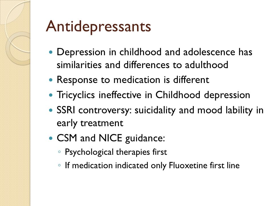 Antidepressants Depression in childhood and adolescence has similarities and differences to adulthood Response to medication is different Tricyclics i