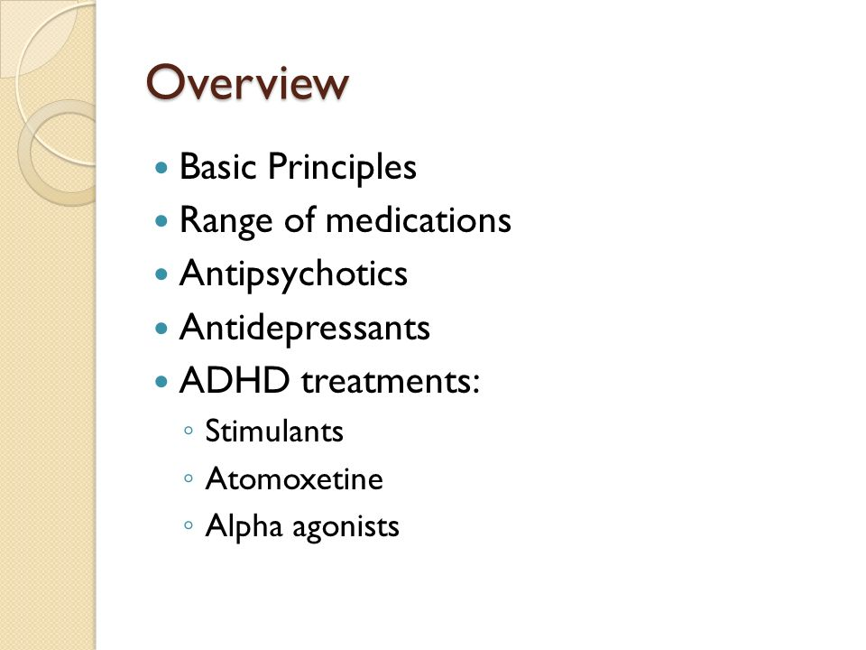 Overview Basic Principles Range of medications Antipsychotics Antidepressants ADHD treatments: Stimulants Atomoxetine Alpha agonists
