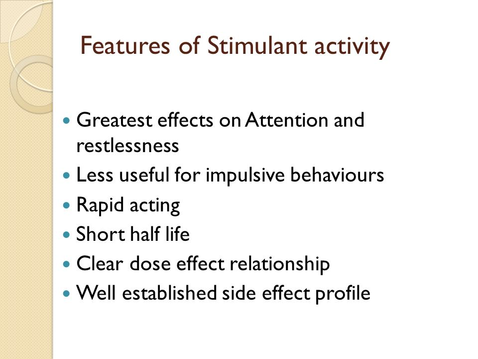 Features of Stimulant activity Greatest effects on Attention and restlessness Less useful for impulsive behaviours Rapid acting Short half life Clear