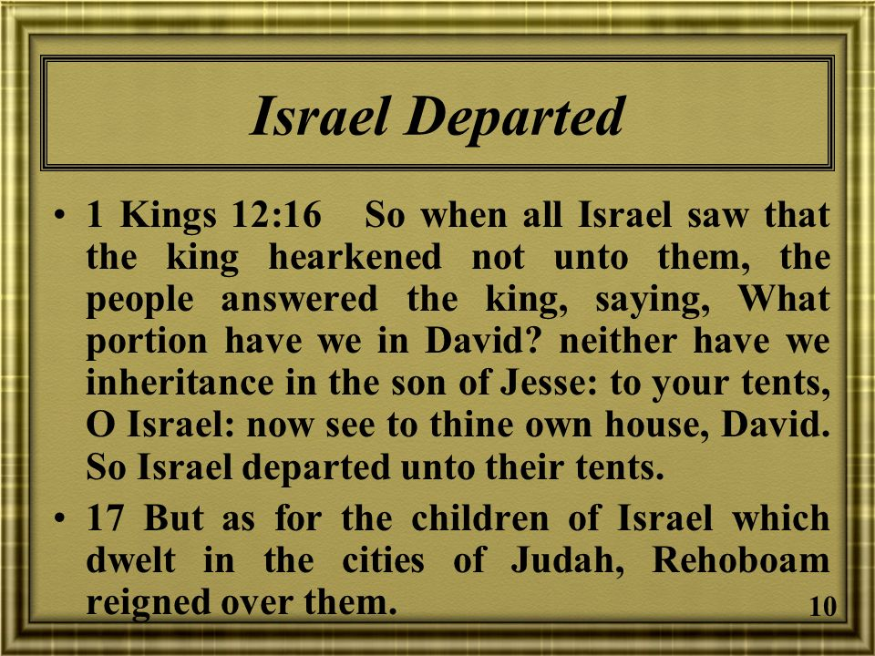 10 Israel Departed 1 Kings 12:16 So when all Israel saw that the king hearkened not unto them, the people answered the king, saying, What portion have