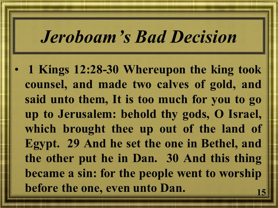15 Jeroboams Bad Decision 1 Kings 12:28-30 Whereupon the king took counsel, and made two calves of gold, and said unto them, It is too much for you to