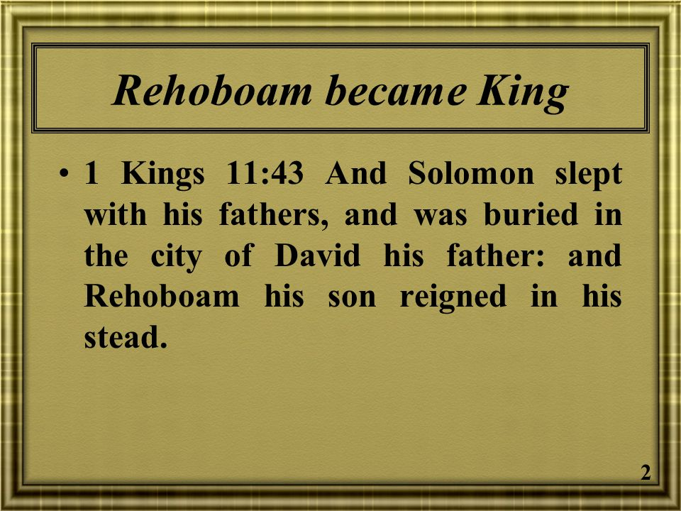 2 Rehoboam became King 1 Kings 11:43 And Solomon slept with his fathers, and was buried in the city of David his father: and Rehoboam his son reigned