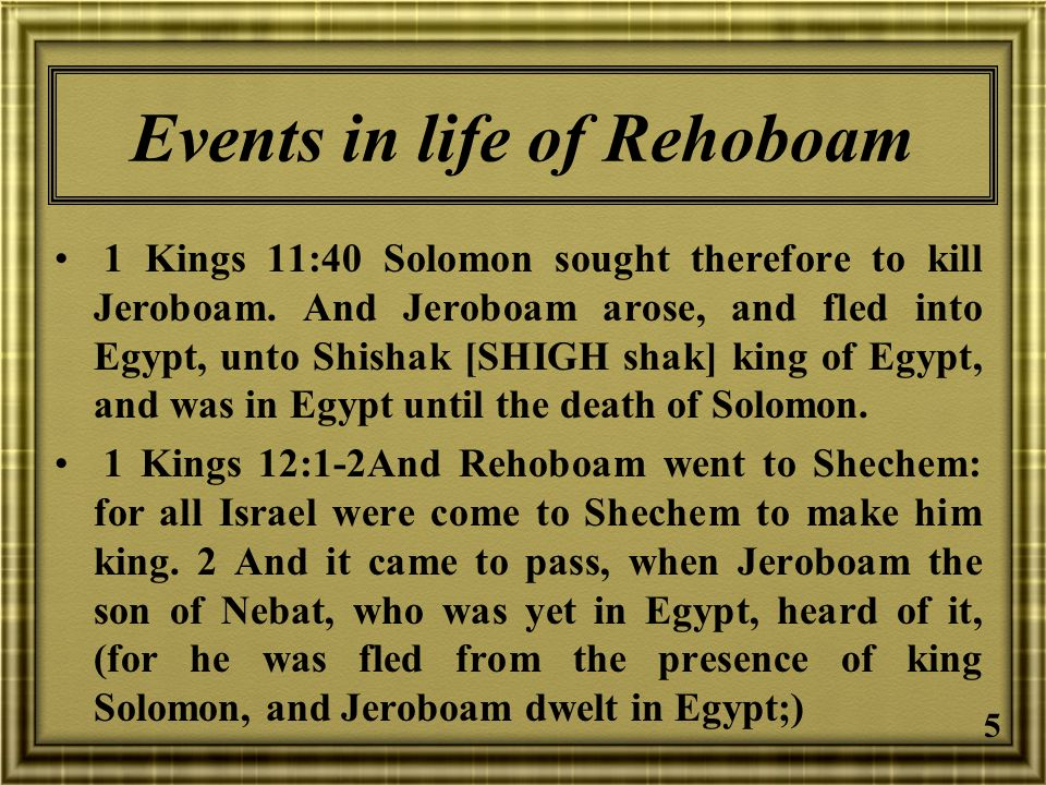 5 Events in life of Rehoboam 1 Kings 11:40 Solomon sought therefore to kill Jeroboam. And Jeroboam arose, and fled into Egypt, unto Shishak [SHIGH sha