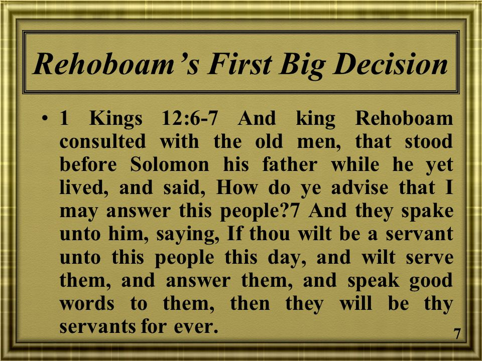 7 Rehoboams First Big Decision 1 Kings 12:6-7 And king Rehoboam consulted with the old men, that stood before Solomon his father while he yet lived, a