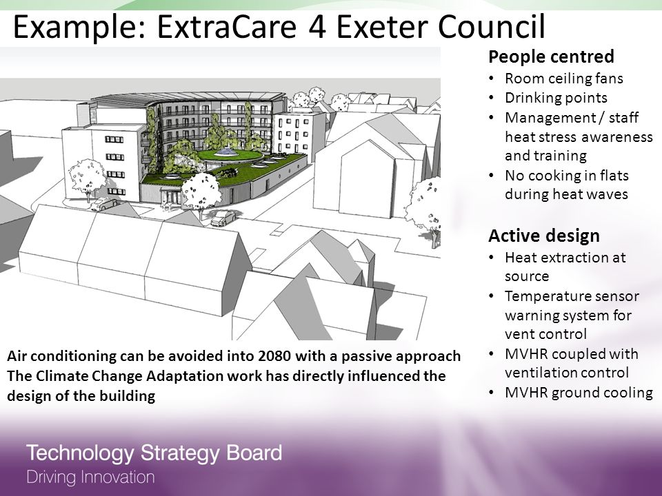 Example: ExtraCare 4 Exeter Council Air conditioning can be avoided into 2080 with a passive approach The Climate Change Adaptation work has directly influenced the design of the building People centred Room ceiling fans Drinking points Management / staff heat stress awareness and training No cooking in flats during heat waves Active design Heat extraction at source Temperature sensor warning system for vent control MVHR coupled with ventilation control MVHR ground cooling